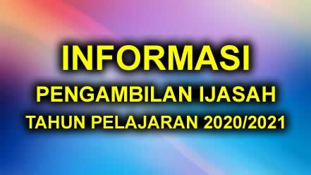 INFORMASI PENGAMBILAN IJASAH TAHUN PELAJARAN 2020/2021